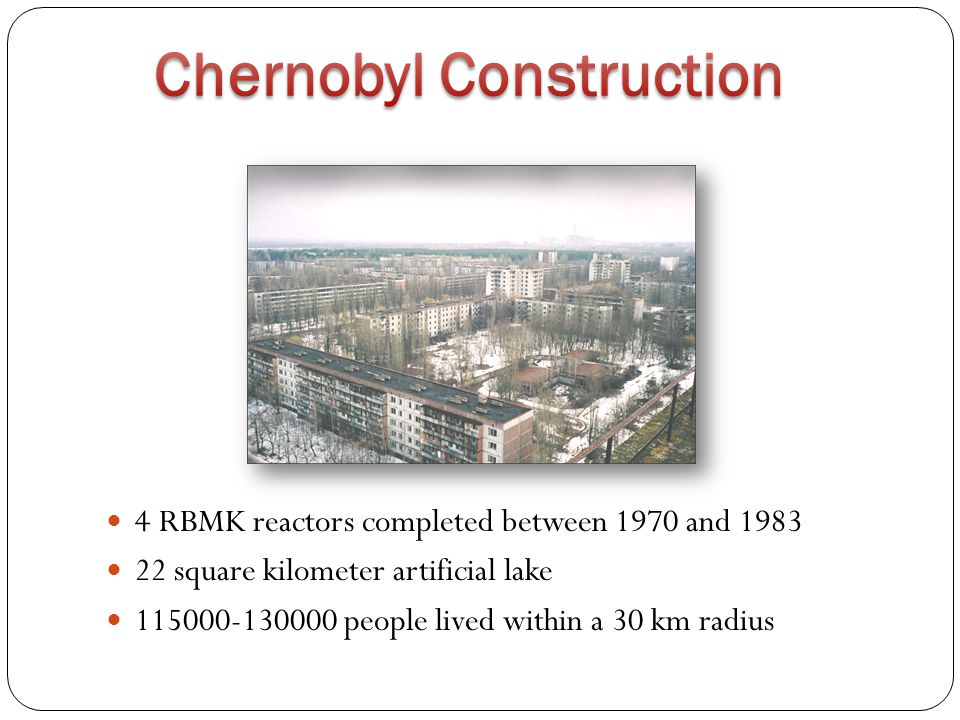 4 RBMK reactors completed between 1970 and 1983 22 square kilometer artificial lake 115000-130000 people lived within a 30 km radius