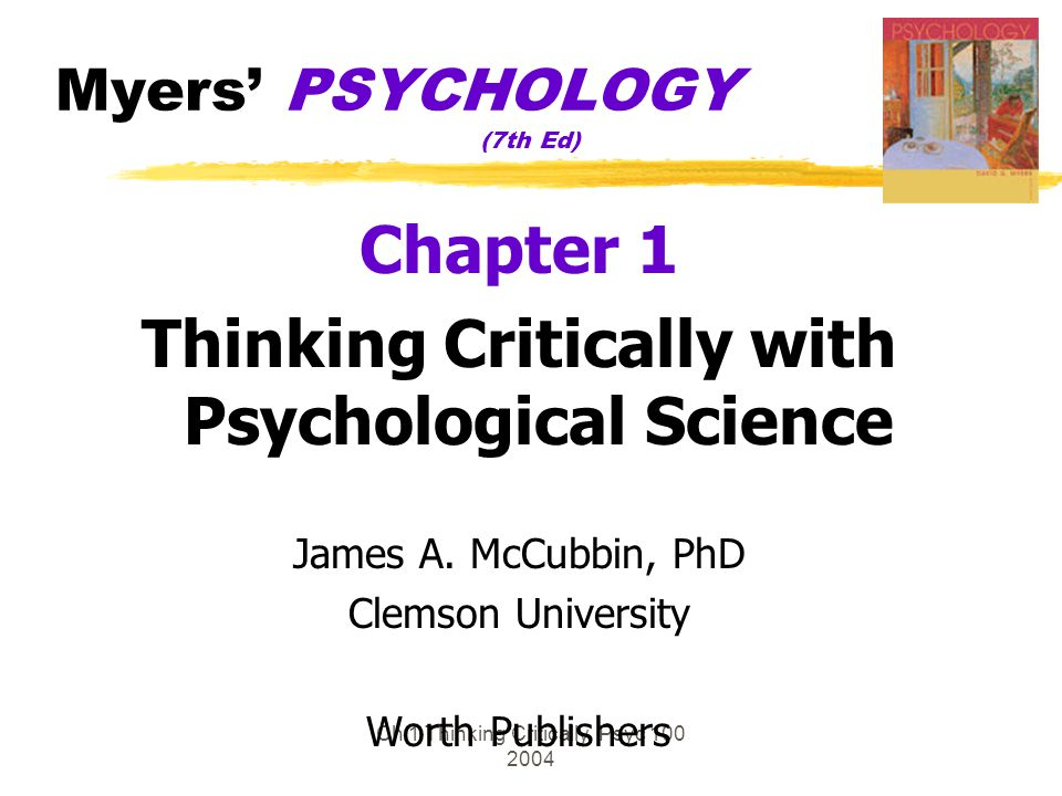 Ch 1 Thinking Critically Psyc 100 2004 Myers' PSYCHOLOGY (7th Ed) Chapter 1 Thinking Critically with Psychological Science James A. McCubbin, PhD Clem
