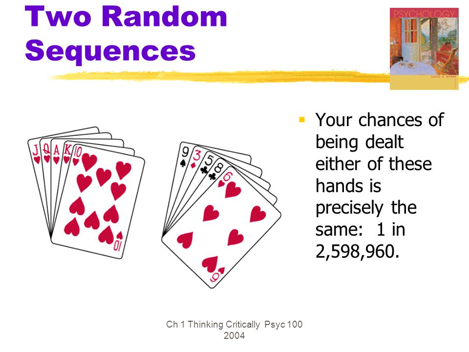 Ch 1 Thinking Critically Psyc 100 2004 Two Random Sequences  Your chances of being dealt either of these hands is precisely the same: 1 in 2,598,960.