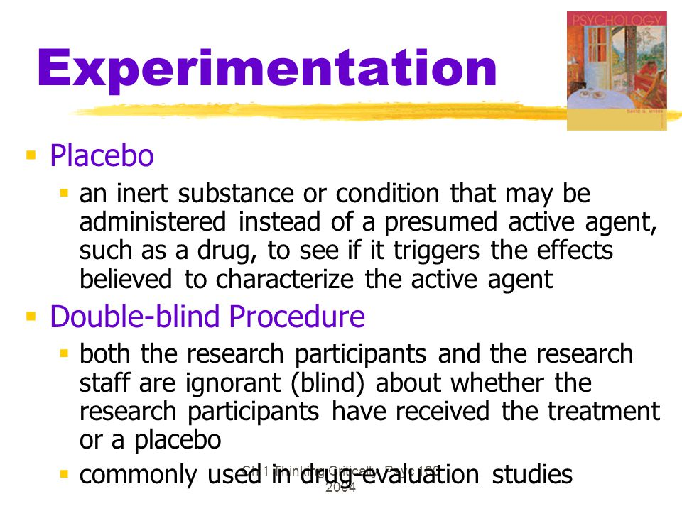 Ch 1 Thinking Critically Psyc 100 2004 Experimentation  Placebo  an inert substance or condition that may be administered instead of a presumed acti