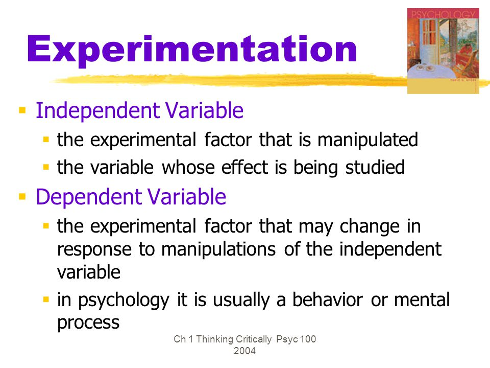 Ch 1 Thinking Critically Psyc 100 2004 Experimentation  Independent Variable  the experimental factor that is manipulated  the variable whose effec