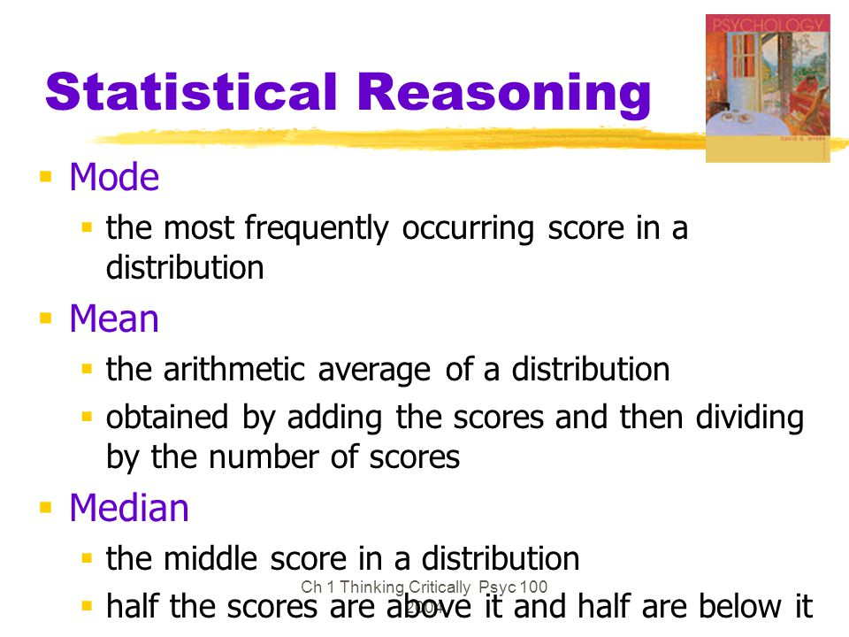Ch 1 Thinking Critically Psyc 100 2004 Statistical Reasoning  Mode  the most frequently occurring score in a distribution  Mean  the arithmetic av