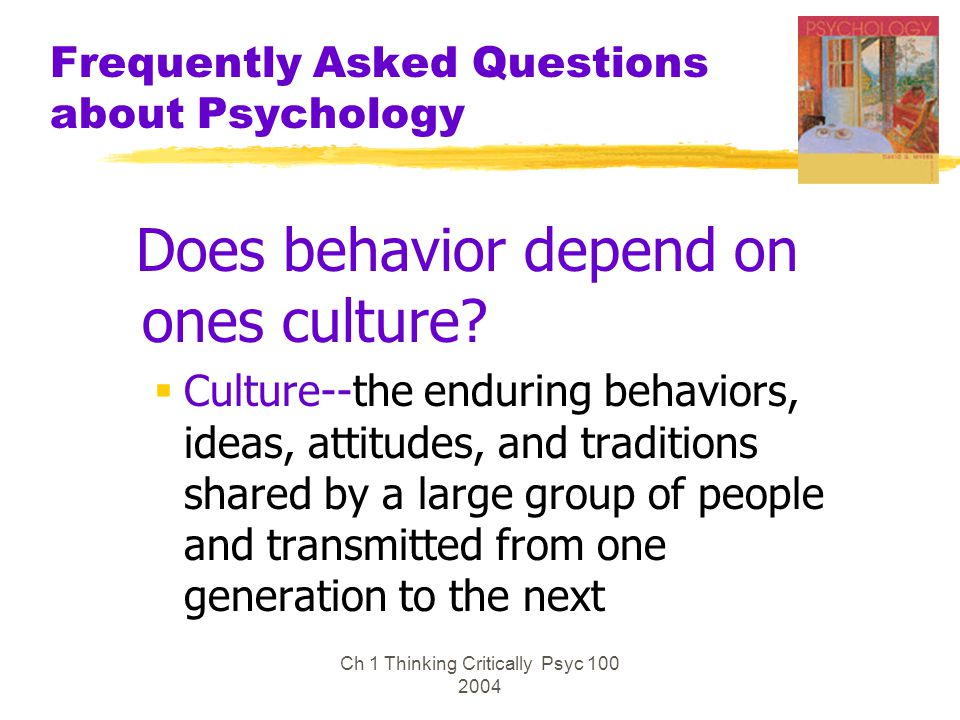 Ch 1 Thinking Critically Psyc 100 2004 Frequently Asked Questions about Psychology Does behavior depend on ones culture?  Culture--the enduring behav
