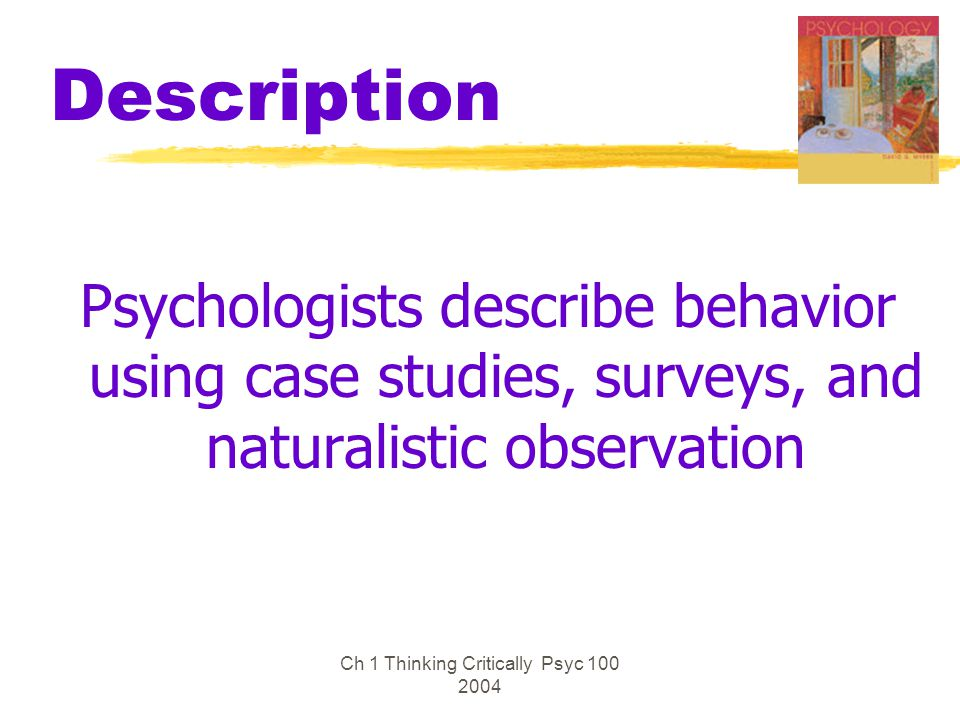 Ch 1 Thinking Critically Psyc 100 2004 Description Psychologists describe behavior using case studies, surveys, and naturalistic observation