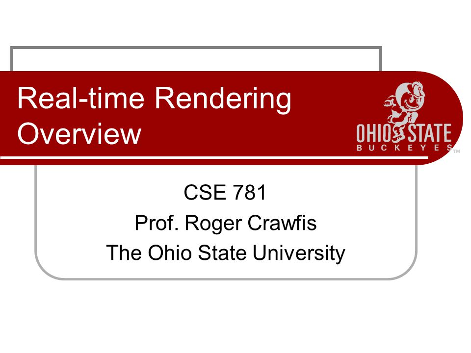 Real-time Rendering Overview CSE 781 Prof. Roger Crawfis The Ohio State University