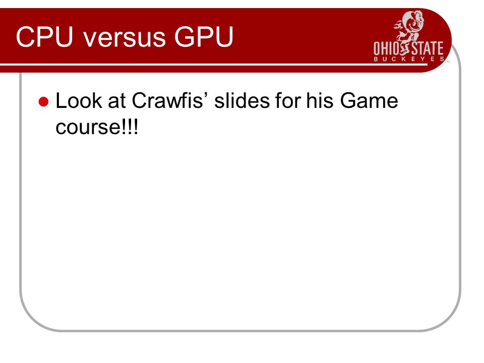 Look at Crawfis' slides for his Game course!!! CPU versus GPU