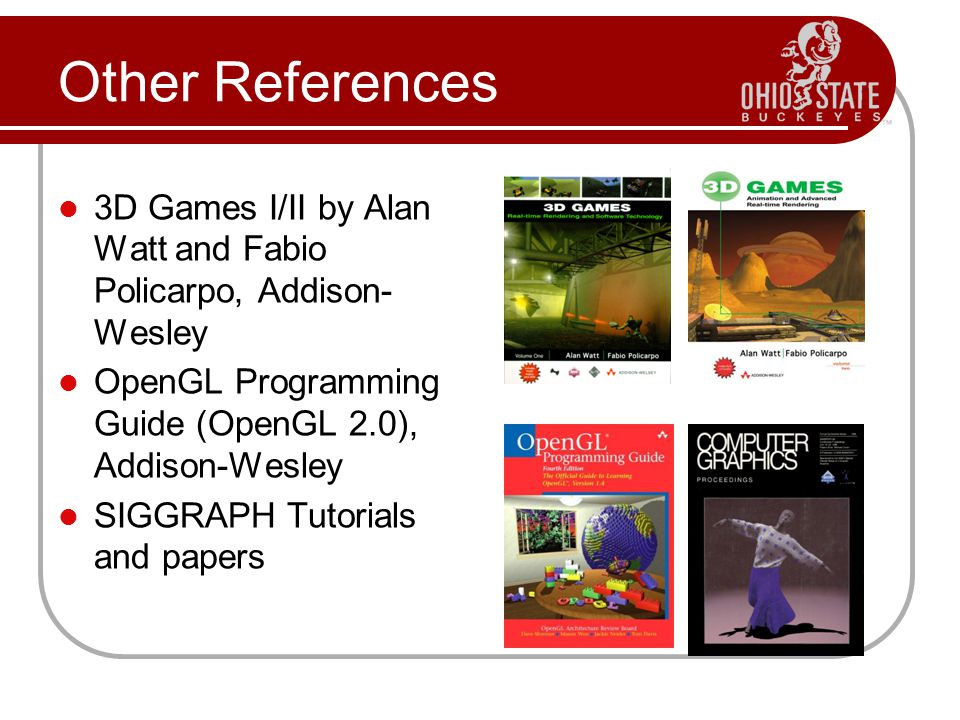 Other References 3D Games I/II by Alan Watt and Fabio Policarpo, Addison- Wesley OpenGL Programming Guide (OpenGL 2.0), Addison-Wesley SIGGRAPH Tutorials and papers
