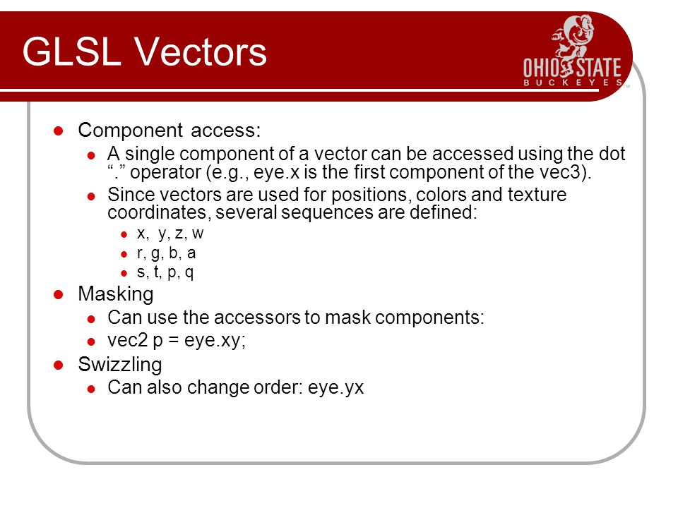 Component access: A single component of a vector can be accessed using the dot . operator (e.g., eye.x is the first component of the vec3).