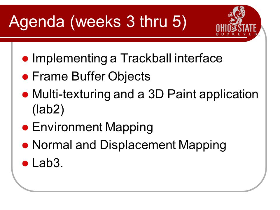 Implementing a Trackball interface Frame Buffer Objects Multi-texturing and a 3D Paint application (lab2) Environment Mapping Normal and Displacement Mapping Lab3.