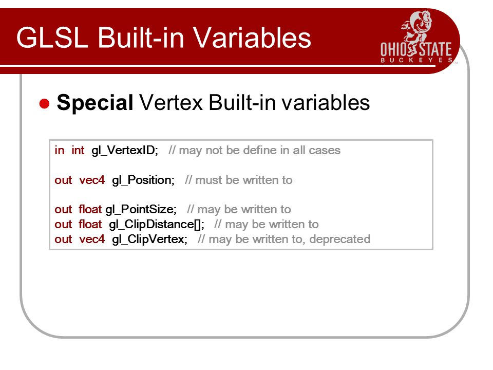 Special Vertex Built-in variables GLSL Built-in Variables in int gl_VertexID; // may not be define in all cases out vec4 gl_Position; // must be written to out float gl_PointSize; // may be written to out float gl_ClipDistance[]; // may be written to out vec4 gl_ClipVertex; // may be written to, deprecated