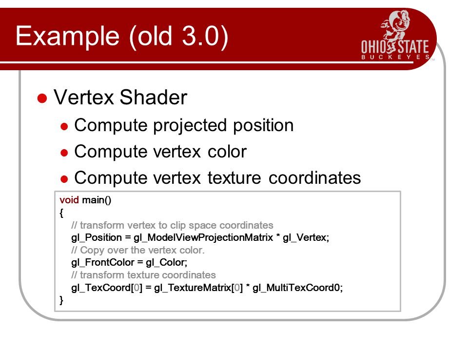 Vertex Shader Compute projected position Compute vertex color Compute vertex texture coordinates Example (old 3.0) void main() { // transform vertex to clip space coordinates gl_Position = gl_ModelViewProjectionMatrix * gl_Vertex; // Copy over the vertex color.