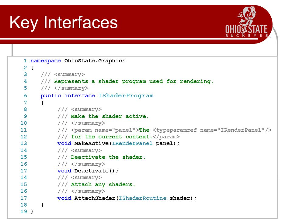 Key Interfaces 1 namespace OhioState.Graphics 2 { 3 /// 4 /// Represents a shader program used for rendering.