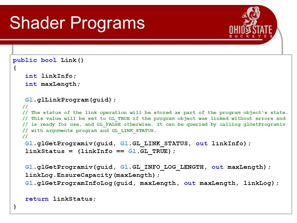 Shader Programs public bool Link() { int linkInfo; int maxLength; Gl.glLinkProgram(guid); // // The status of the link operation will be stored as part of the program object s state.