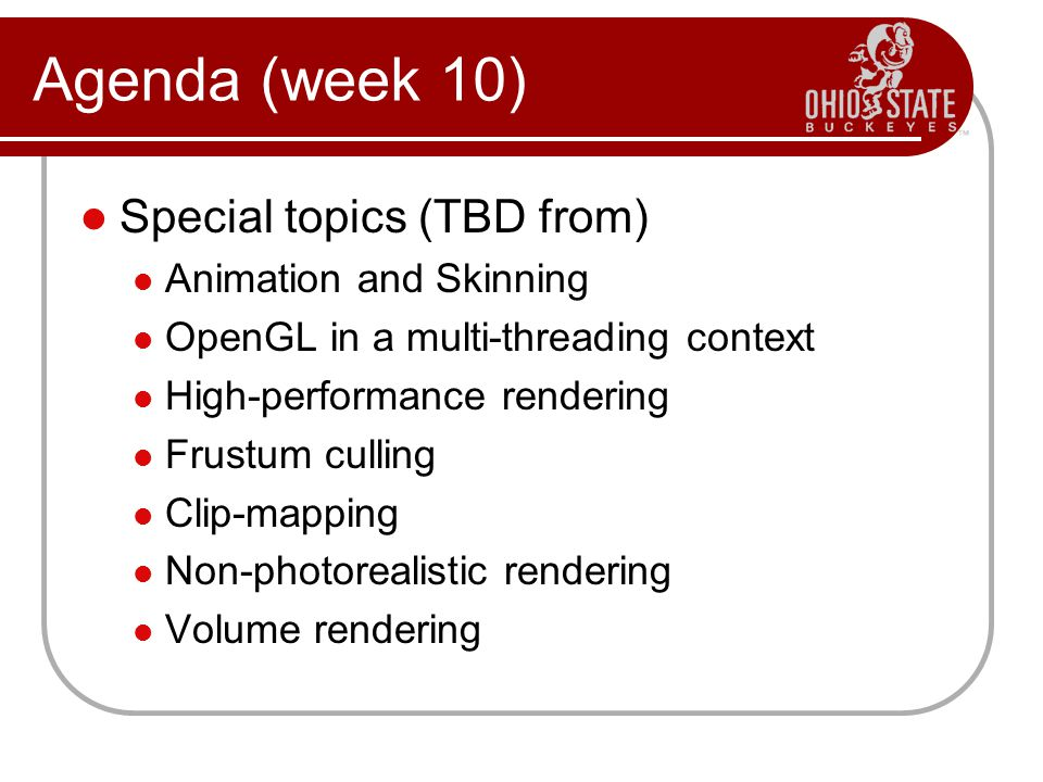 Special topics (TBD from) Animation and Skinning OpenGL in a multi-threading context High-performance rendering Frustum culling Clip-mapping Non-photorealistic rendering Volume rendering Agenda (week 10)