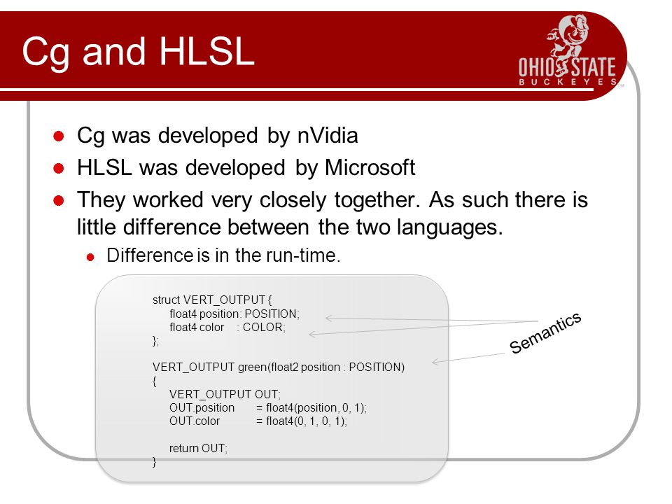 Cg was developed by nVidia HLSL was developed by Microsoft They worked very closely together.