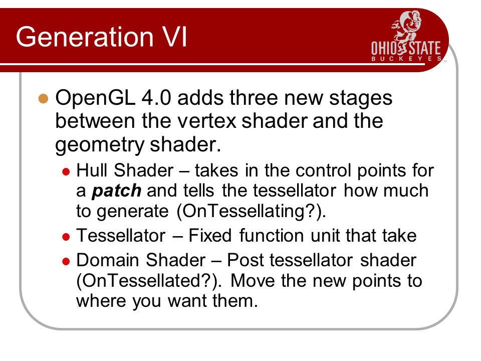 Generation VI OpenGL 4.0 adds three new stages between the vertex shader and the geometry shader.