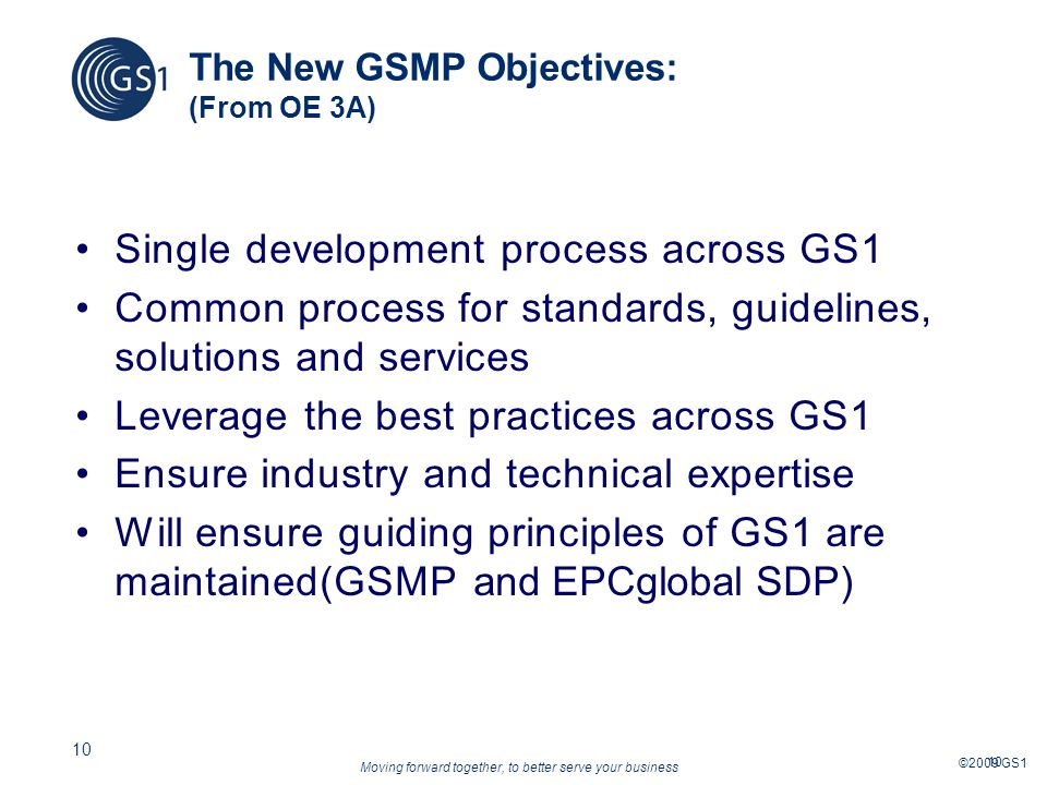 Moving forward together, to better serve your business ©2009 GS1 10 The New GSMP Objectives: (From OE 3A) Single development process across GS1 Common process for standards, guidelines, solutions and services Leverage the best practices across GS1 Ensure industry and technical expertise Will ensure guiding principles of GS1 are maintained(GSMP and EPCglobal SDP)