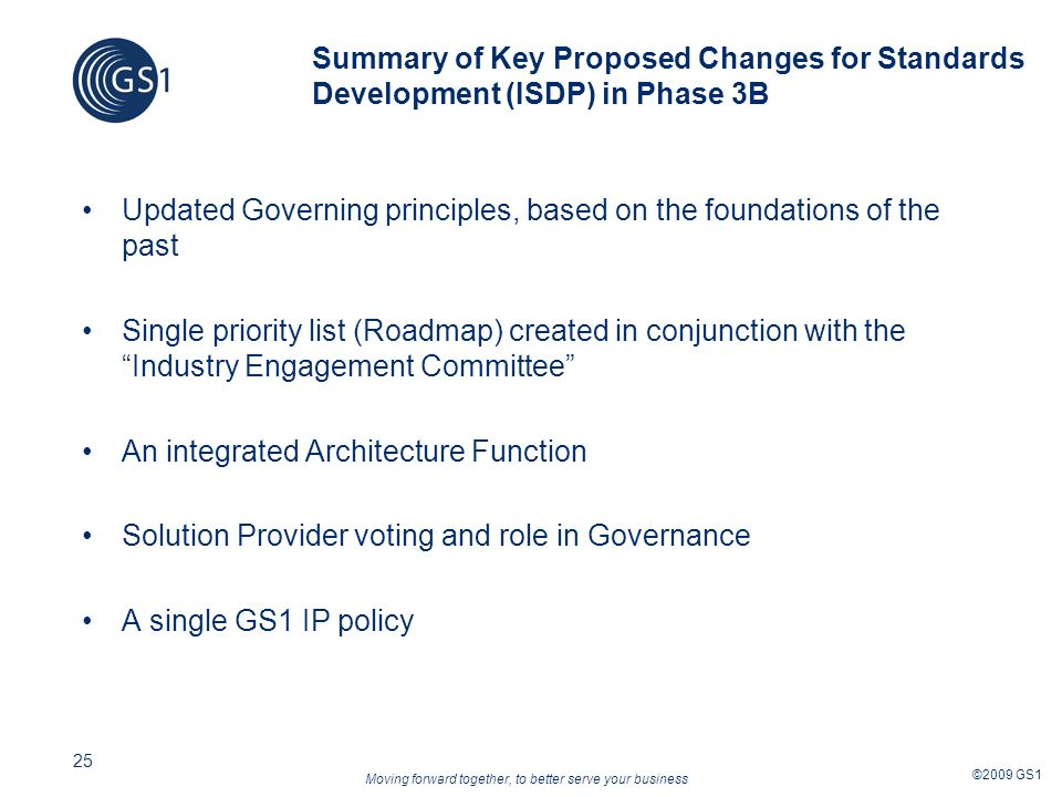 Moving forward together, to better serve your business ©2009 GS1 25 Summary of Key Proposed Changes for Standards Development (ISDP) in Phase 3B Updated Governing principles, based on the foundations of the past Single priority list (Roadmap) created in conjunction with the Industry Engagement Committee An integrated Architecture Function Solution Provider voting and role in Governance A single GS1 IP policy