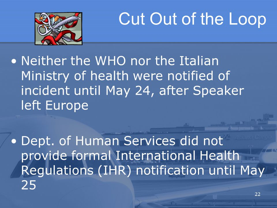Cut Out of the Loop Neither the WHO nor the Italian Ministry of health were notified of incident until May 24, after Speaker left Europe Dept. of Huma