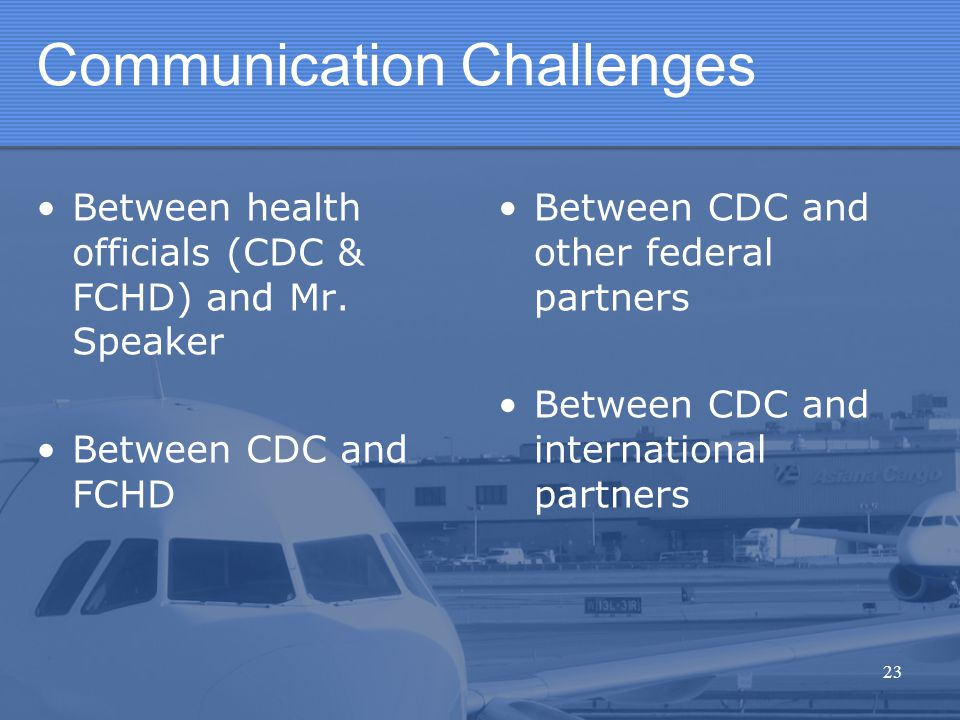 Communication Challenges Between health officials (CDC & FCHD) and Mr. Speaker Between CDC and FCHD B etween CDC and other federal partners B etween C