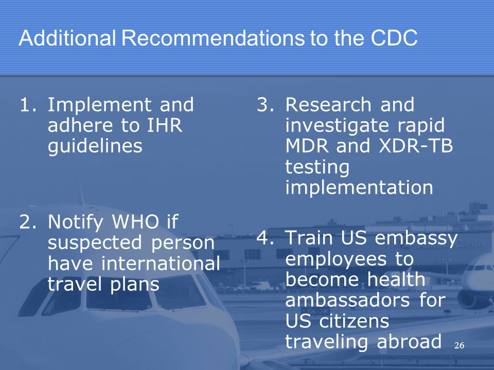 Additional Recommendations to the CDC 1.Implement and adhere to IHR guidelines 2.Notify WHO if suspected person have international travel plans 3. Res