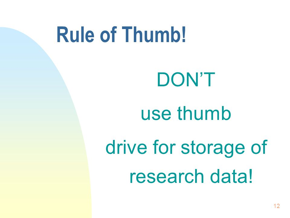 12 Rule of Thumb! DON'T use thumb drive for storage of research data!