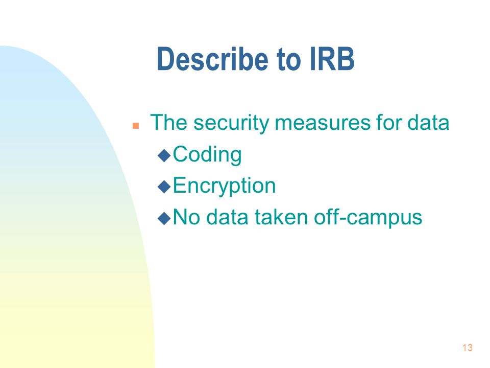 13 Describe to IRB n The security measures for data u Coding u Encryption u No data taken off-campus