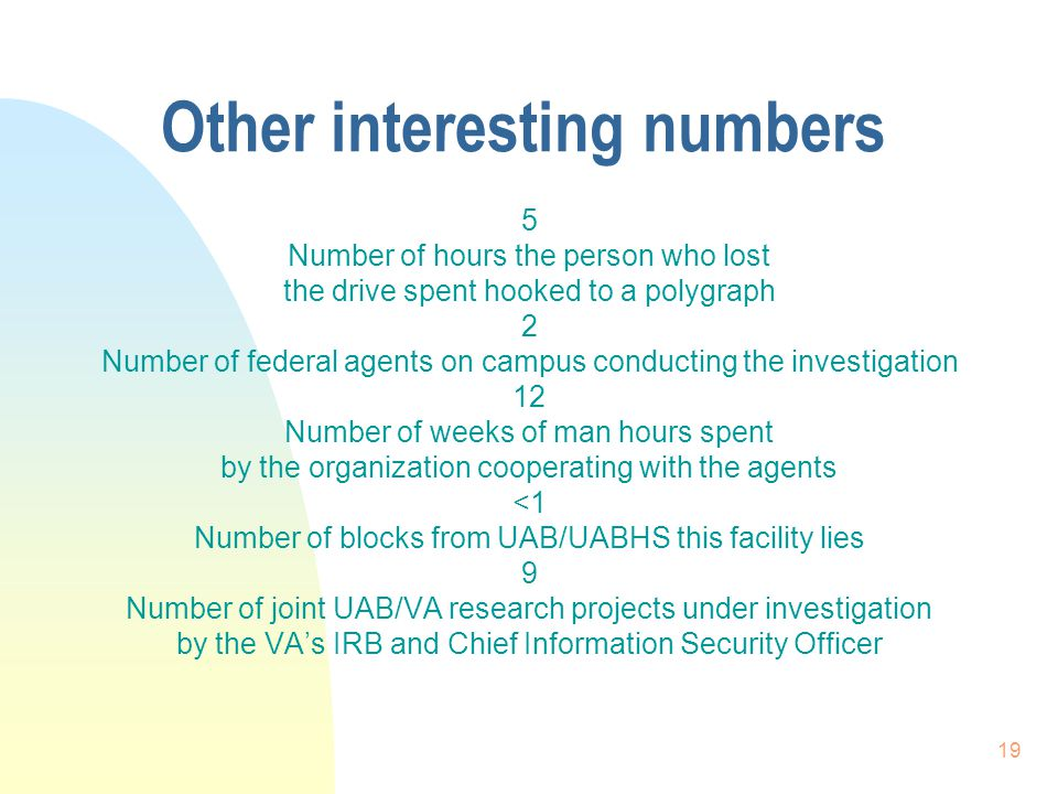 19 Other interesting numbers 5 Number of hours the person who lost the drive spent hooked to a polygraph 2 Number of federal agents on campus conducting the investigation 12 Number of weeks of man hours spent by the organization cooperating with the agents <1 Number of blocks from UAB/UABHS this facility lies 9 Number of joint UAB/VA research projects under investigation by the VA's IRB and Chief Information Security Officer