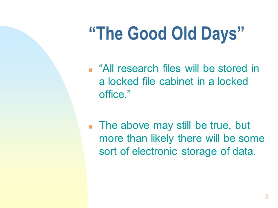 2 The Good Old Days n All research files will be stored in a locked file cabinet in a locked office. n The above may still be true, but more than likely there will be some sort of electronic storage of data.