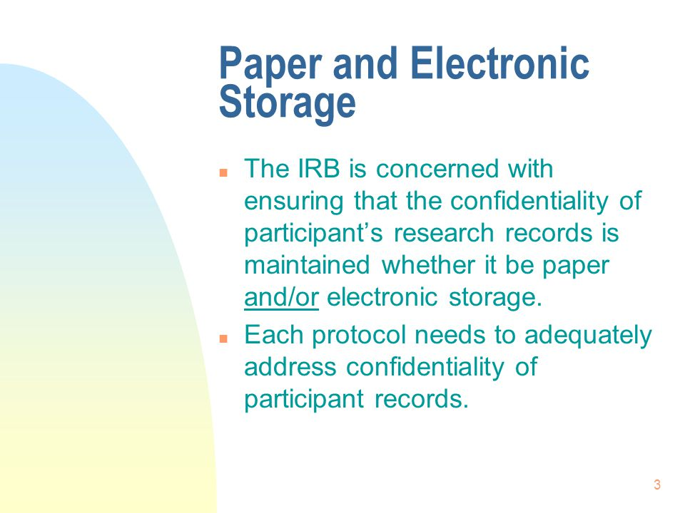 3 Paper and Electronic Storage n The IRB is concerned with ensuring that the confidentiality of participant's research records is maintained whether it be paper and/or electronic storage.