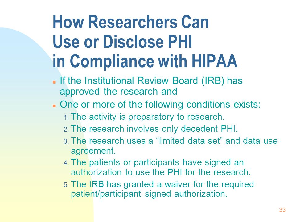 33 How Researchers Can Use or Disclose PHI in Compliance with HIPAA n If the Institutional Review Board (IRB) has approved the research and n One or more of the following conditions exists: 1.