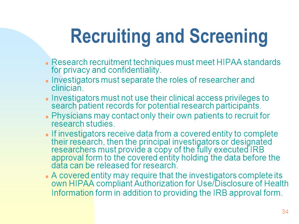 34 Recruiting and Screening n Research recruitment techniques must meet HIPAA standards for privacy and confidentiality.