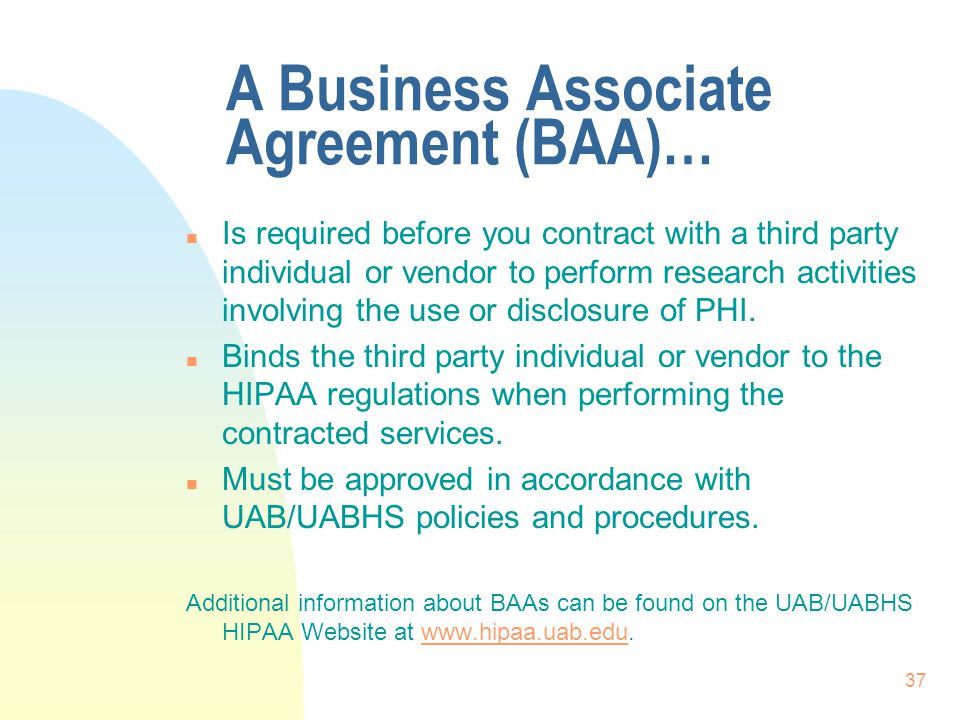 37 A Business Associate Agreement (BAA)… n Is required before you contract with a third party individual or vendor to perform research activities involving the use or disclosure of PHI.