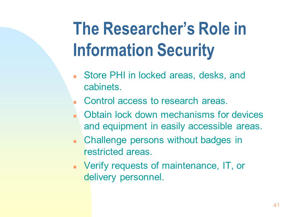 41 The Researcher's Role in Information Security n Store PHI in locked areas, desks, and cabinets.