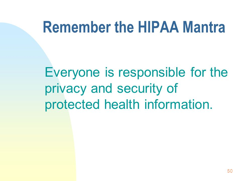 50 Remember the HIPAA Mantra Everyone is responsible for the privacy and security of protected health information.