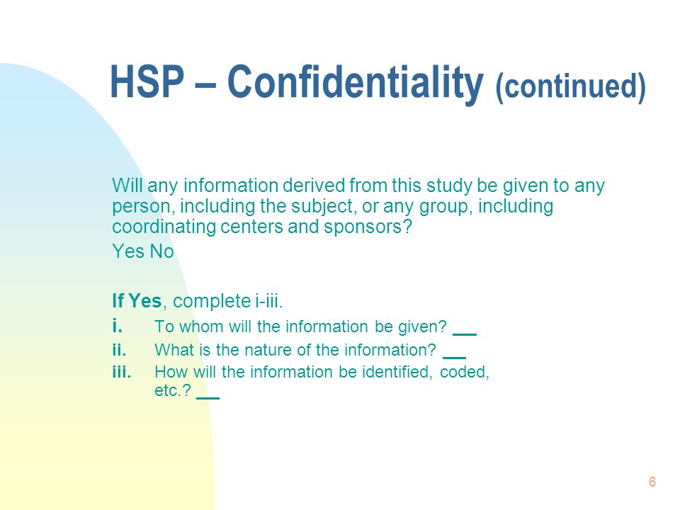 6 HSP – Confidentiality (continued) Will any information derived from this study be given to any person, including the subject, or any group, including coordinating centers and sponsors.