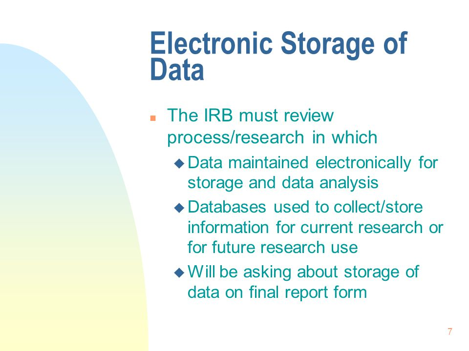 7 Electronic Storage of Data n The IRB must review process/research in which u Data maintained electronically for storage and data analysis u Databases used to collect/store information for current research or for future research use u Will be asking about storage of data on final report form