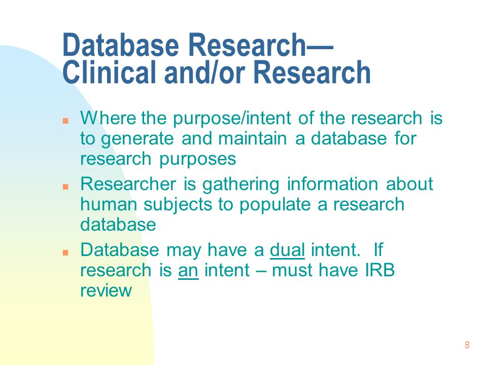 8 Database Research— Clinical and/or Research n Where the purpose/intent of the research is to generate and maintain a database for research purposes n Researcher is gathering information about human subjects to populate a research database n Database may have a dual intent.