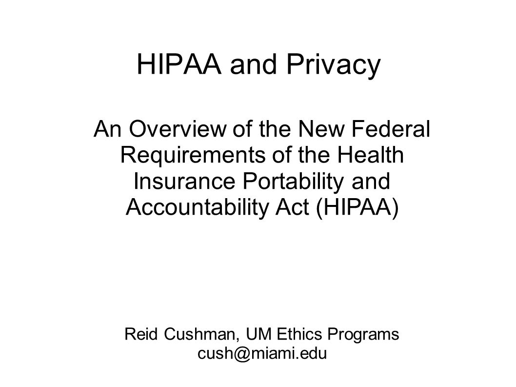 HIPAA and Privacy An Overview of the New Federal Requirements of the Health Insurance Portability and Accountability Act (HIPAA) Reid Cushman, UM Ethics Programs cush@miami.edu