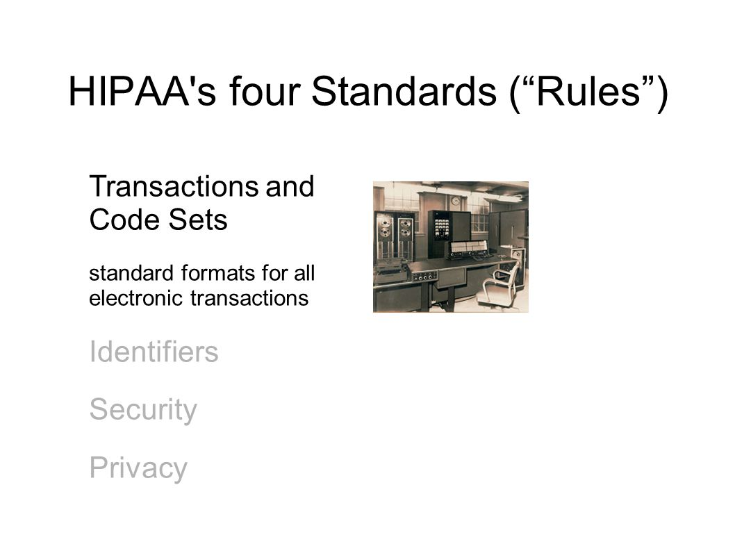 HIPAA s four Standards ( Rules ) Transactions and Code Sets standard formats for all electronic transactions Identifiers Security Privacy