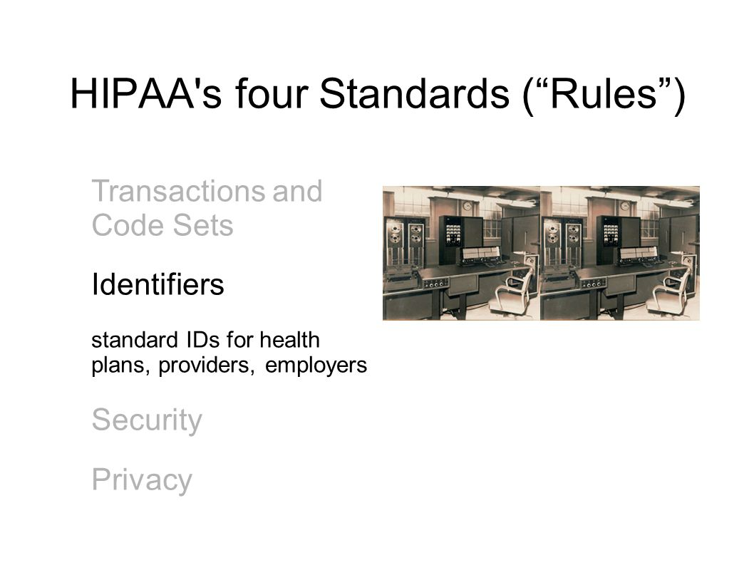 HIPAA s four Standards ( Rules ) Transactions and Code Sets Identifiers standard IDs for health plans, providers, employers Security Privacy