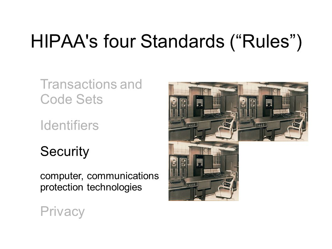 HIPAA s four Standards ( Rules ) Transactions and Code Sets Identifiers Security computer, communications protection technologies Privacy