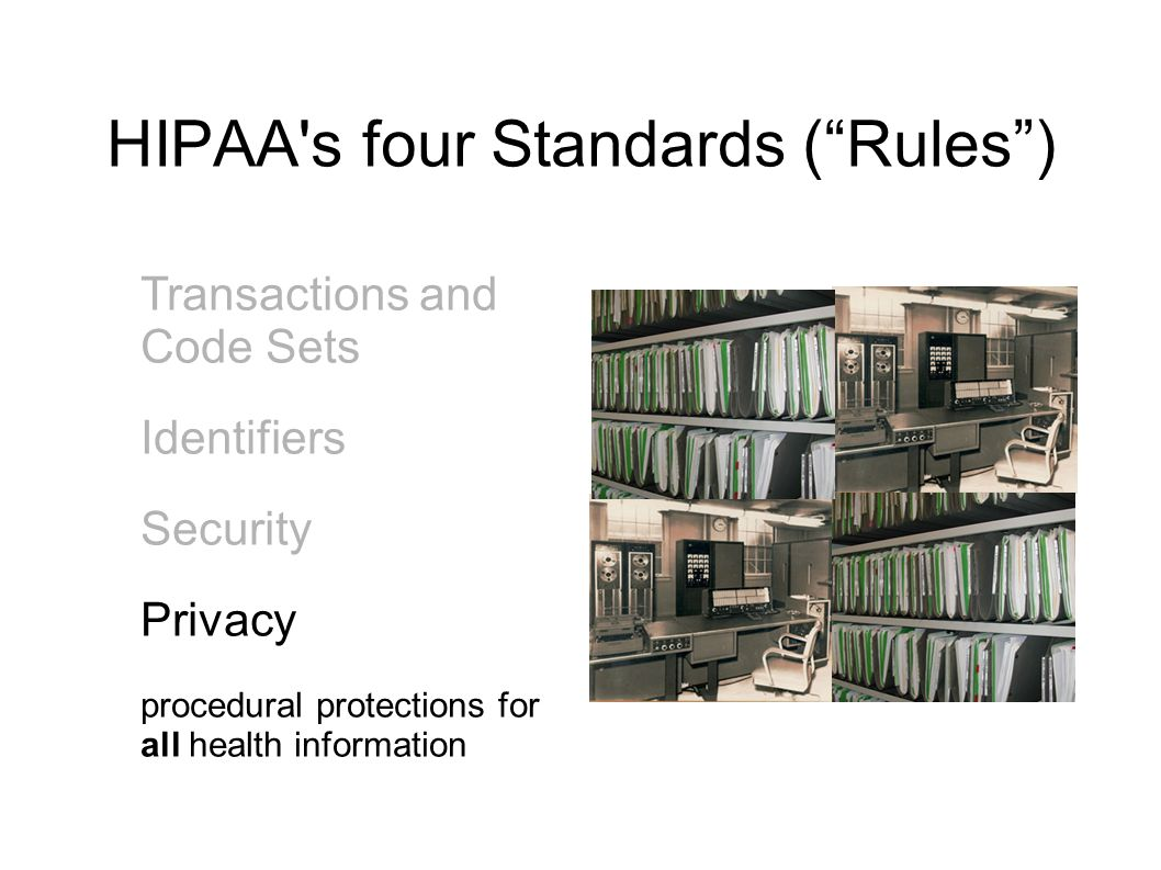 """HIPAA's four Standards (""""Rules"""") Transactions and Code Sets Identifiers Security Privacy procedural protections for all health information"""