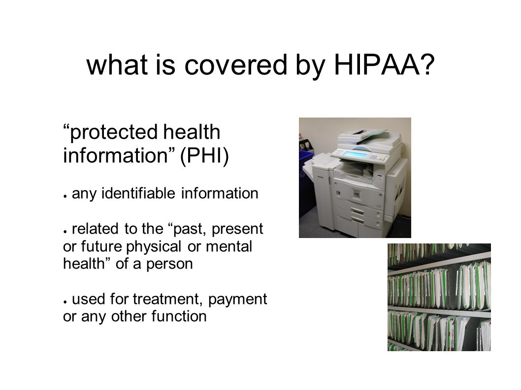 """what is covered by HIPAA? """"protected health information"""" (PHI) ● any identifiable information ● related to the """"past, present or future physical or me"""