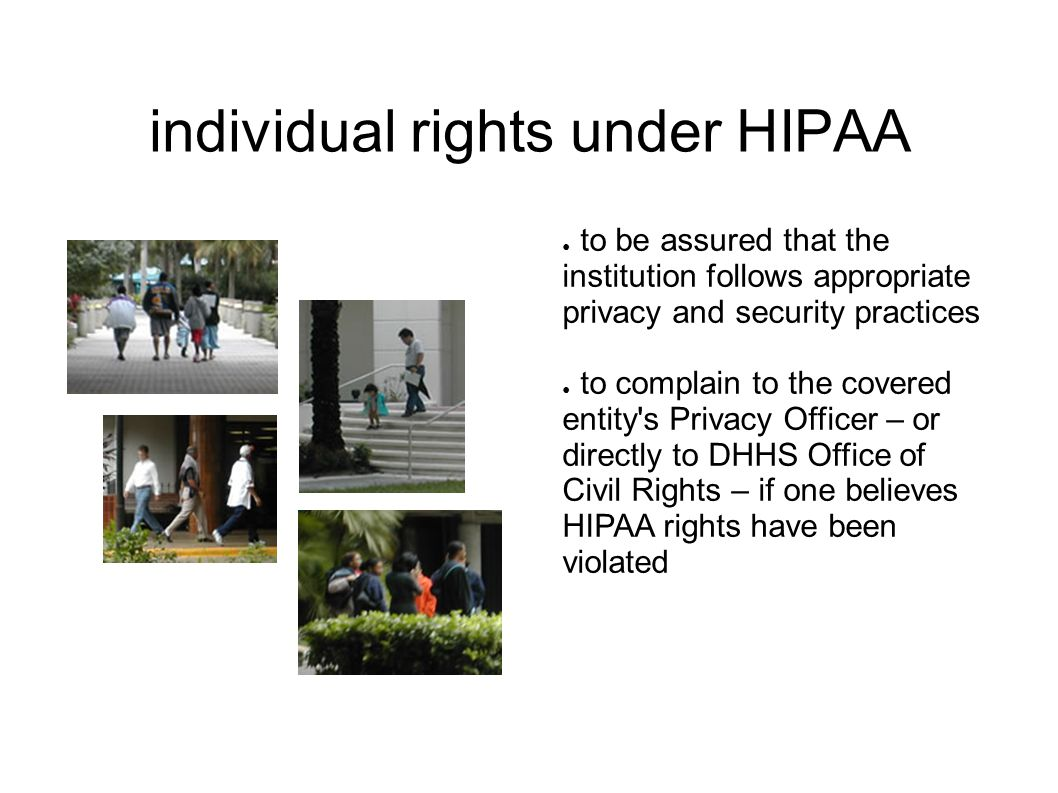 individual rights under HIPAA ● to be assured that the institution follows appropriate privacy and security practices ● to complain to the covered entity s Privacy Officer – or directly to DHHS Office of Civil Rights – if one believes HIPAA rights have been violated