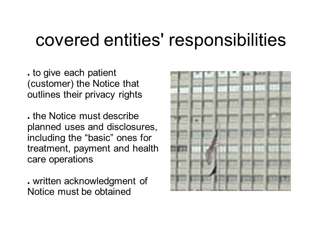 covered entities responsibilities ● to give each patient (customer) the Notice that outlines their privacy rights ● the Notice must describe planned uses and disclosures, including the basic ones for treatment, payment and health care operations ● written acknowledgment of Notice must be obtained