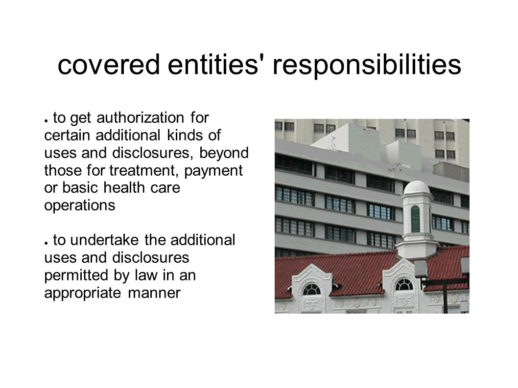 covered entities responsibilities ● to get authorization for certain additional kinds of uses and disclosures, beyond those for treatment, payment or basic health care operations ● to undertake the additional uses and disclosures permitted by law in an appropriate manner