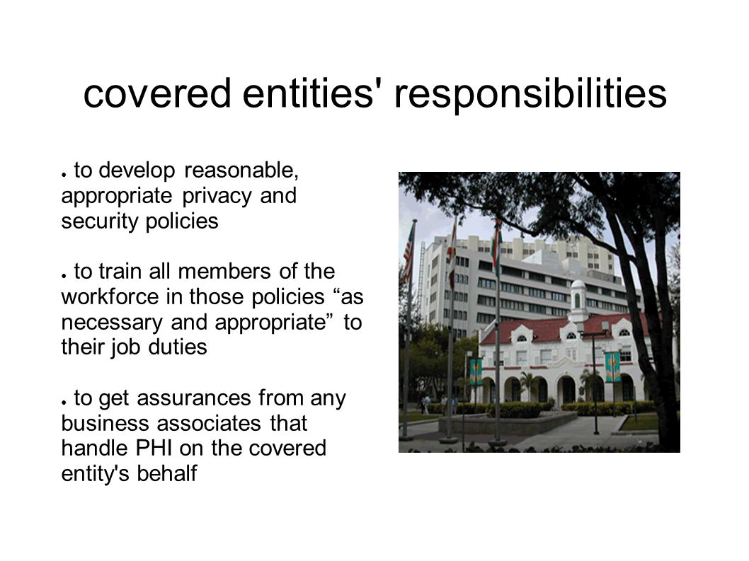 covered entities responsibilities ● to develop reasonable, appropriate privacy and security policies ● to train all members of the workforce in those policies as necessary and appropriate to their job duties ● to get assurances from any business associates that handle PHI on the covered entity s behalf