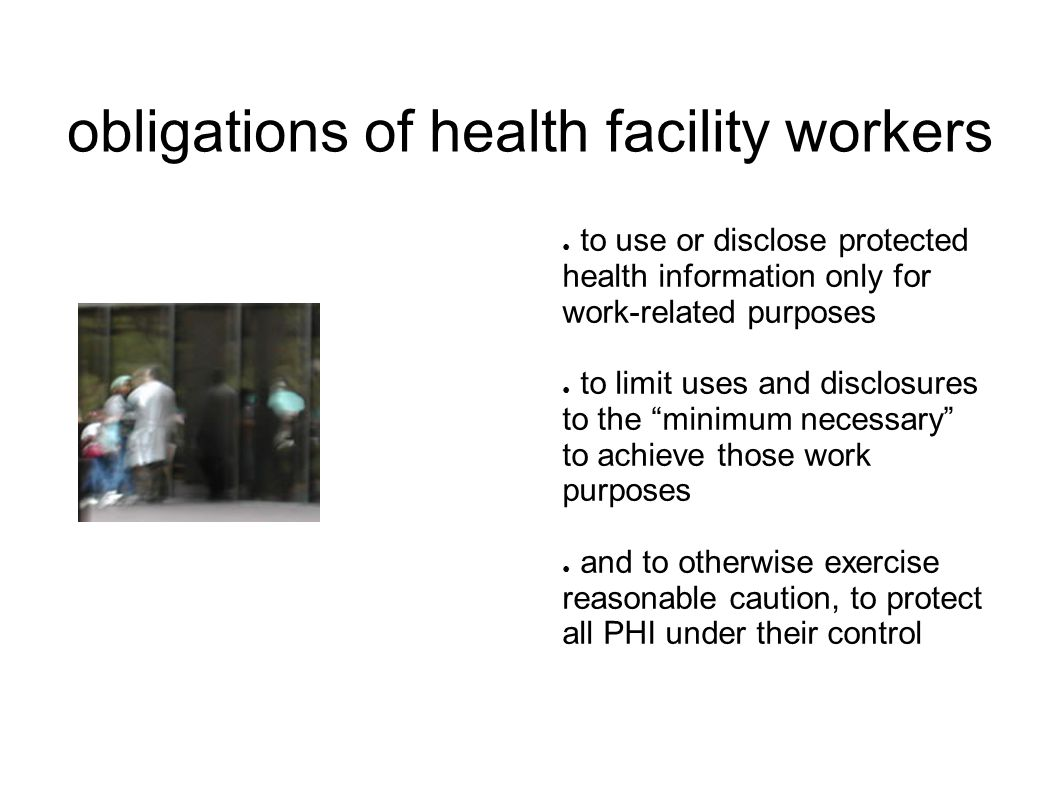"""● to use or disclose protected health information only for work-related purposes ● to limit uses and disclosures to the """"minimum necessary"""" to achieve"""