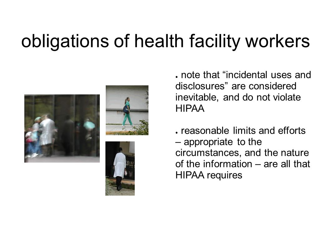 obligations of health facility workers ● note that incidental uses and disclosures are considered inevitable, and do not violate HIPAA ● reasonable limits and efforts – appropriate to the circumstances, and the nature of the information – are all that HIPAA requires
